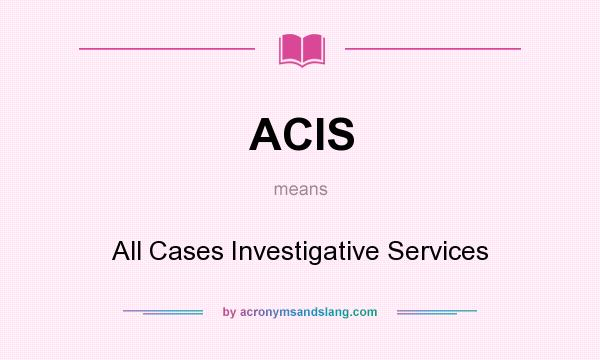 What does ACIS mean? It stands for All Cases Investigative Services