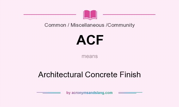 What does ACF mean? It stands for Architectural Concrete Finish