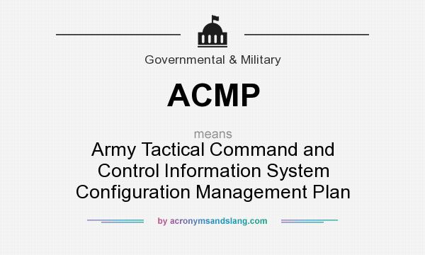 What does ACMP mean? It stands for Army Tactical Command and Control Information System Configuration Management Plan