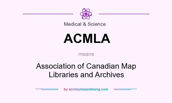 What does ACMLA mean? It stands for Association of Canadian Map Libraries and Archives