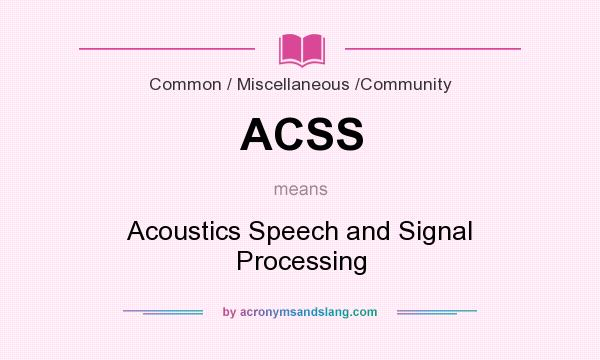 What does ACSS mean? It stands for Acoustics Speech and Signal Processing