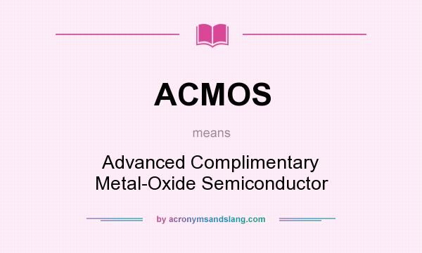 What does ACMOS mean? It stands for Advanced Complimentary Metal-Oxide Semiconductor