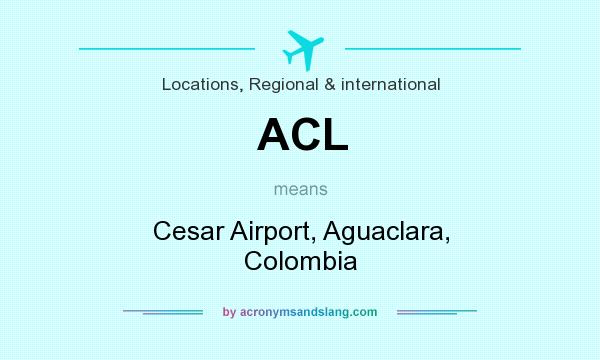 What does ACL mean? It stands for Cesar Airport, Aguaclara, Colombia