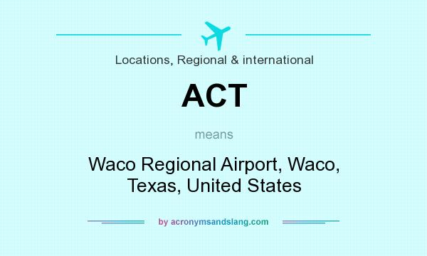 What does ACT mean? It stands for Waco Regional Airport, Waco, Texas, United States