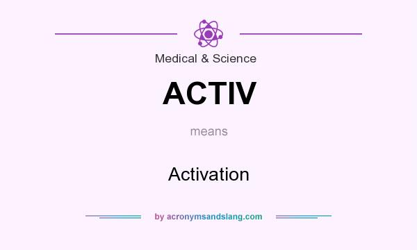 What does ACTIV mean? It stands for Activation