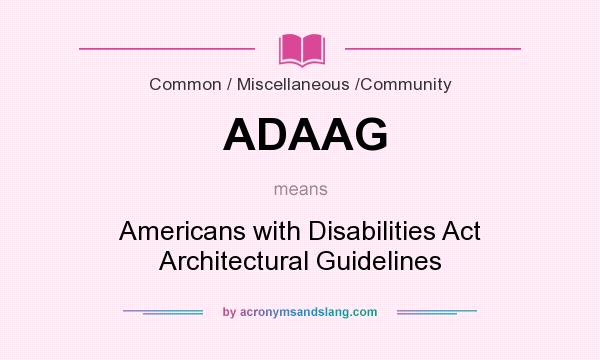 What does ADAAG mean? It stands for Americans with Disabilities Act Architectural Guidelines