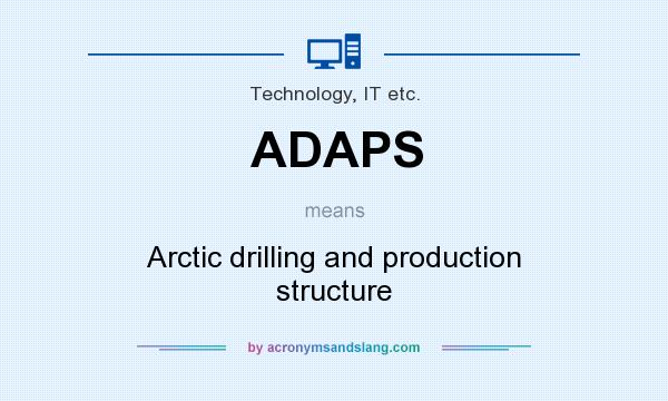 What does ADAPS mean? It stands for Arctic drilling and production structure
