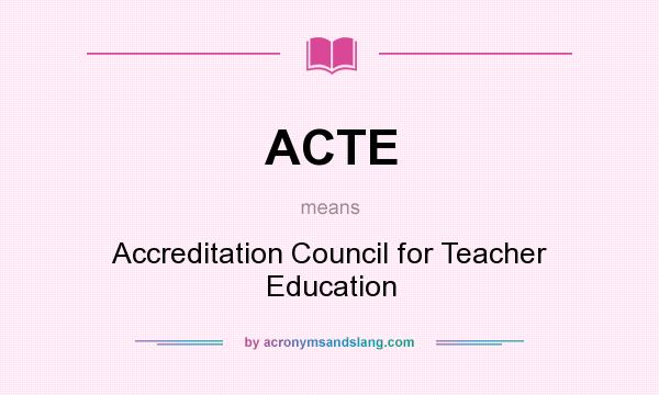 What does ACTE mean? It stands for Accreditation Council for Teacher Education