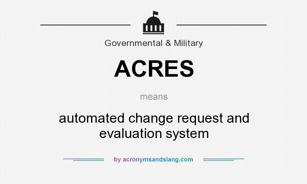 What does ACRES mean? It stands for automated change request and evaluation system