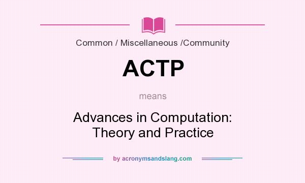 What does ACTP mean? It stands for Advances in Computation: Theory and Practice
