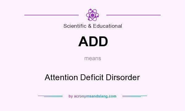 What does ADD mean? It stands for Attention Deficit Dirsorder