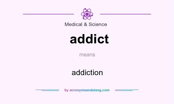 What does addict mean? It stands for addiction