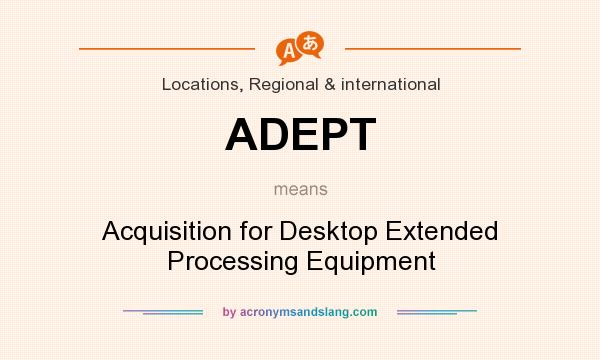 What does ADEPT mean? It stands for Acquisition for Desktop Extended Processing Equipment