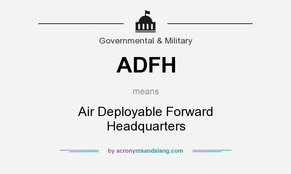 What does ADFH mean? It stands for Air Deployable Forward Headquarters