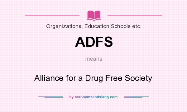 What does ADFS mean? It stands for Alliance for a Drug Free Society