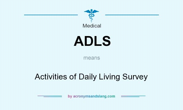 What does ADLS mean? It stands for Activities of Daily Living Survey