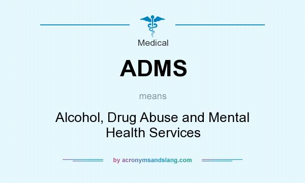 What does ADMS mean? It stands for Alcohol, Drug Abuse and Mental Health Services