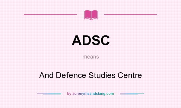 What does ADSC mean? It stands for And Defence Studies Centre