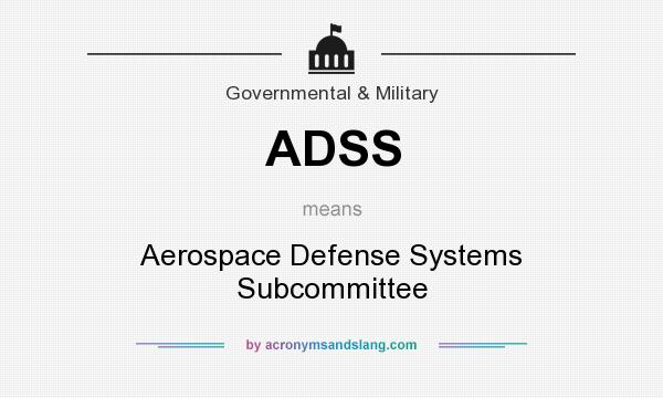 What does ADSS mean? It stands for Aerospace Defense Systems Subcommittee