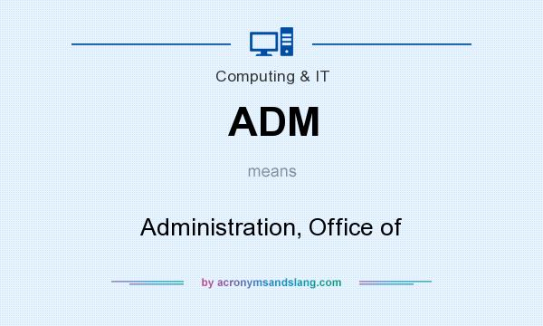 What does ADM mean? It stands for Administration, Office of