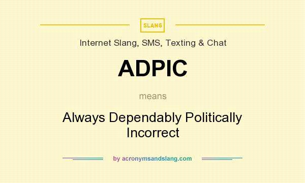 What does ADPIC mean? It stands for Always Dependably Politically Incorrect
