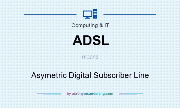 What does ADSL mean? It stands for Asymetric Digital Subscriber Line