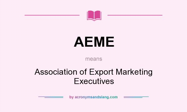 What does AEME mean? It stands for Association of Export Marketing Executives