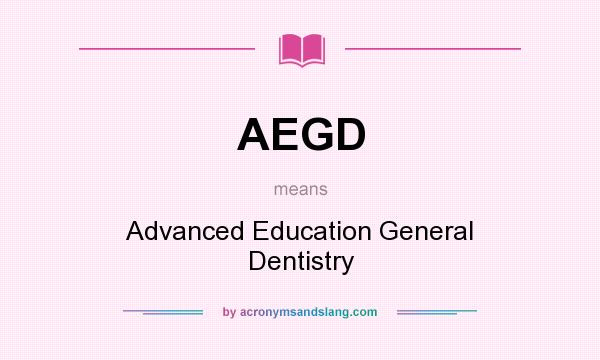 What does AEGD mean? It stands for Advanced Education General Dentistry