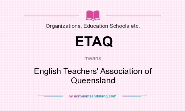 What does ETAQ mean? It stands for English Teachers` Association of Queensland