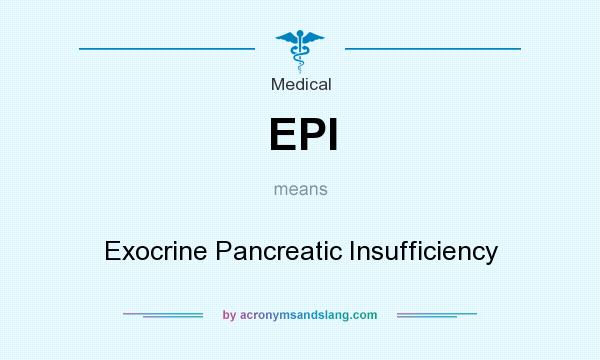 What does EPI mean? It stands for Exocrine Pancreatic Insufficiency
