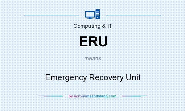 What does ERU mean? It stands for Emergency Recovery Unit