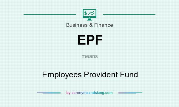 What does EPF mean? It stands for Employees Provident Fund