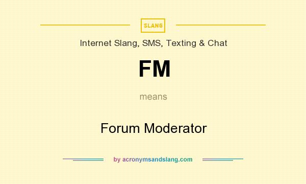 What does FM mean? It stands for Forum Moderator