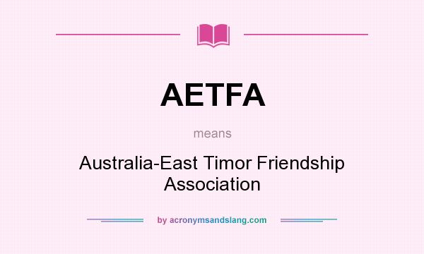 What does AETFA mean? It stands for Australia-East Timor Friendship Association
