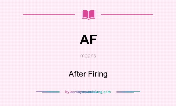 What does AF mean? It stands for After Firing
