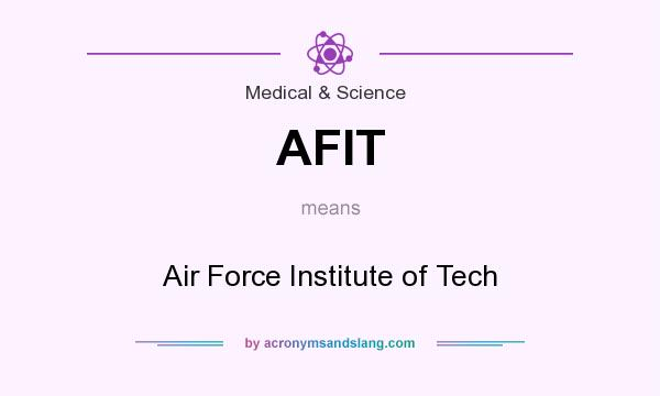 What does AFIT mean? It stands for Air Force Institute of Tech