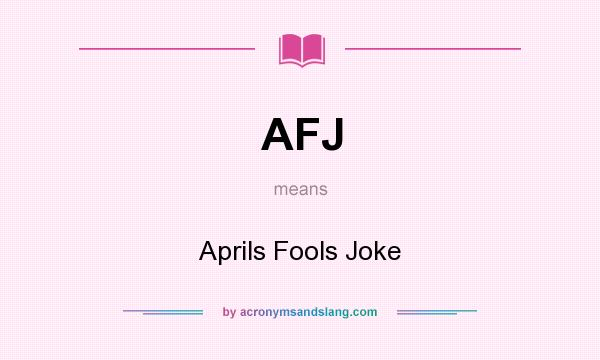 What does AFJ mean? It stands for Aprils Fools Joke