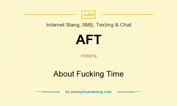 What does AFT mean? It stands for About Fucking Time