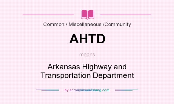 What does AHTD mean? It stands for Arkansas Highway and Transportation Department