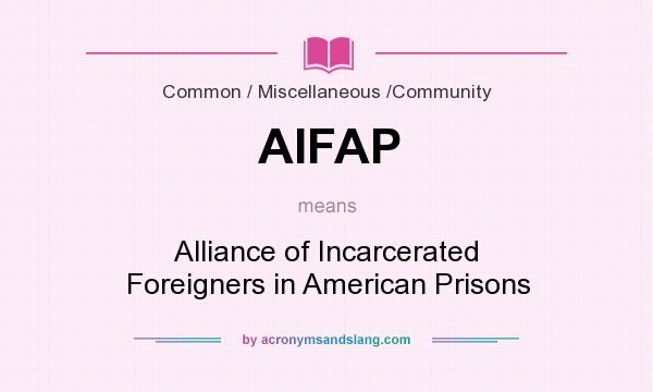 What does AIFAP mean? It stands for Alliance of Incarcerated Foreigners in American Prisons