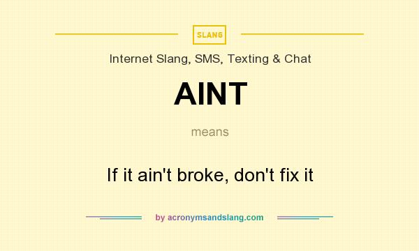 What does AINT mean? It stands for If it ain`t broke, don`t fix it