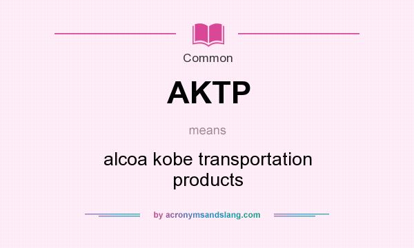 What does AKTP mean? It stands for alcoa kobe transportation products