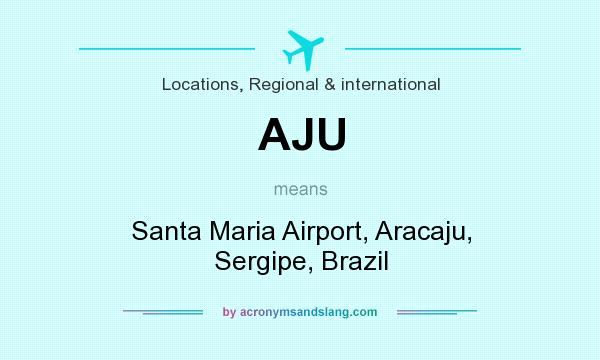 What does AJU mean? It stands for Santa Maria Airport, Aracaju, Sergipe, Brazil
