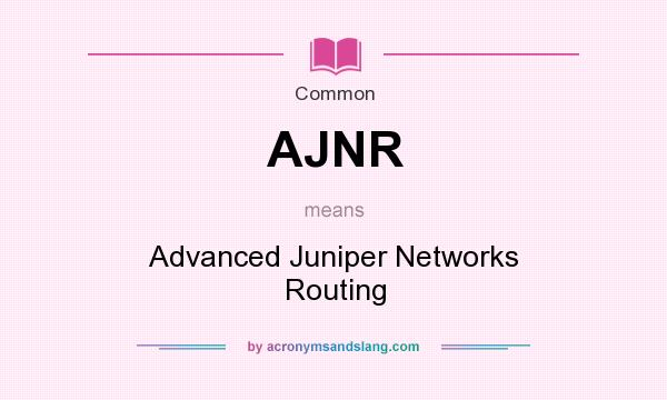 What does AJNR mean? It stands for Advanced Juniper Networks Routing