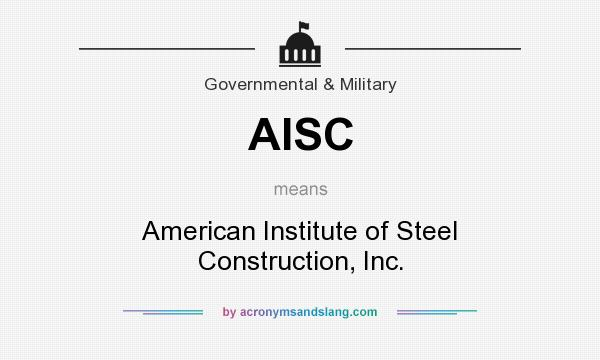 What does AISC mean? It stands for American Institute of Steel Construction, Inc.