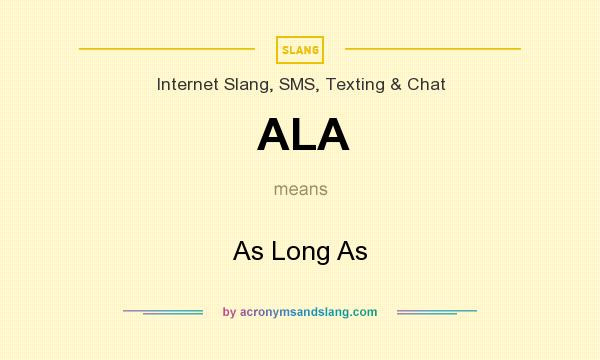 What does ALA mean? It stands for As Long As