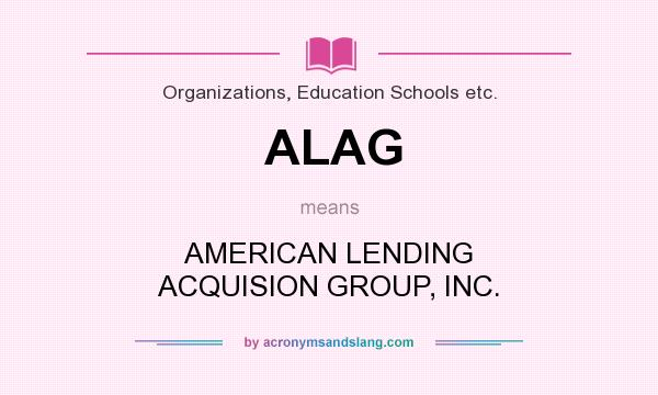 What does ALAG mean? It stands for AMERICAN LENDING ACQUISION GROUP, INC.