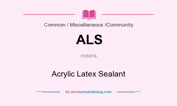 What does ALS mean? It stands for Acrylic Latex Sealant
