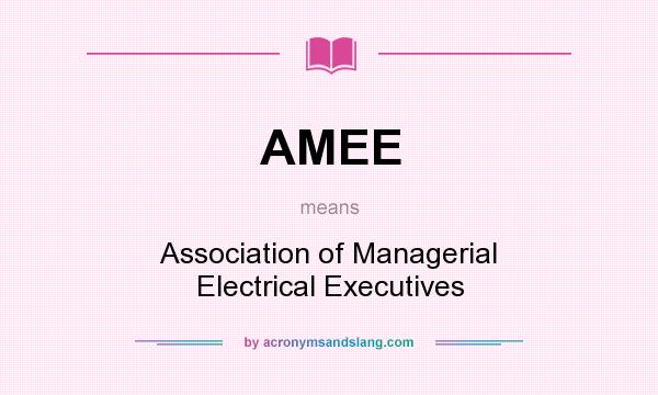 What does AMEE mean? It stands for Association of Managerial Electrical Executives