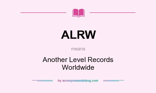What does ALRW mean? It stands for Another Level Records Worldwide